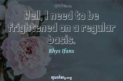 Photo Quote of Well, I need to be frightened on a regular basis.