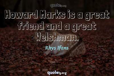 Photo Quote of Howard Marks is a great friend and a great Welshman.