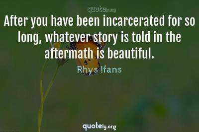 Photo Quote of After you have been incarcerated for so long, whatever story is told in the aftermath is beautiful.