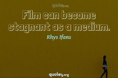 Photo Quote of Film can become stagnant as a medium.