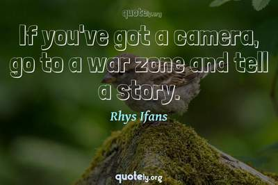 Photo Quote of If you've got a camera, go to a war zone and tell a story.