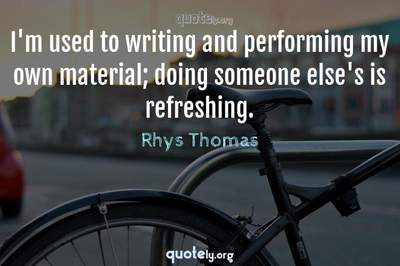 Photo Quote of I'm used to writing and performing my own material; doing someone else's is refreshing.