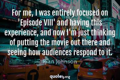 Photo Quote of For me, I was entirely focused on 'Episode VIII' and having this experience, and now I'm just thinking of putting the movie out there and seeing how audiences respond to it.