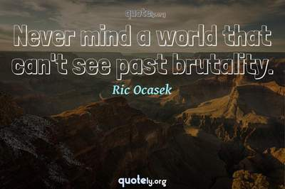 Photo Quote of Never mind a world that can't see past brutality.
