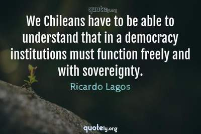 Photo Quote of We Chileans have to be able to understand that in a democracy institutions must function freely and with sovereignty.