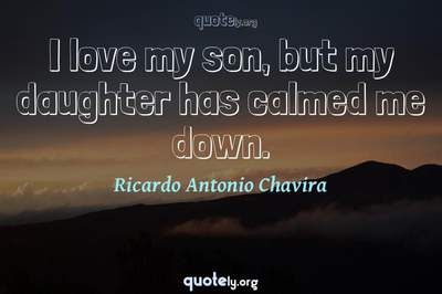Photo Quote of I love my son, but my daughter has calmed me down.