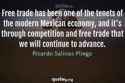Photo Quote of Free trade has been one of the tenets of the modern Mexican economy, and it's through competition and free trade that we will continue to advance.