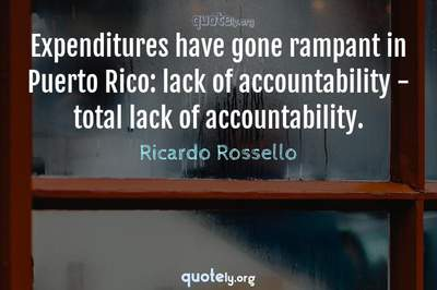 Photo Quote of Expenditures have gone rampant in Puerto Rico: lack of accountability - total lack of accountability.