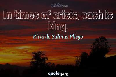 Photo Quote of In times of crisis, cash is king.