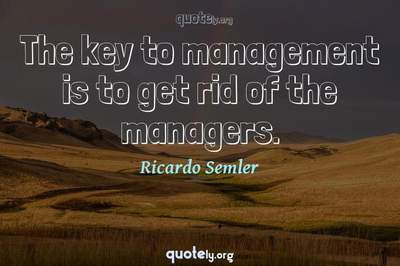 Photo Quote of The key to management is to get rid of the managers.