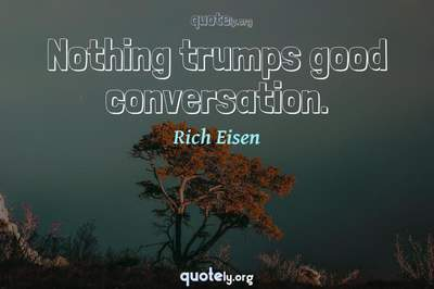 Photo Quote of Nothing trumps good conversation.