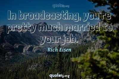 Photo Quote of In broadcasting, you're pretty much married to your job.