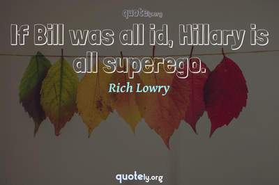 Photo Quote of If Bill was all id, Hillary is all superego.