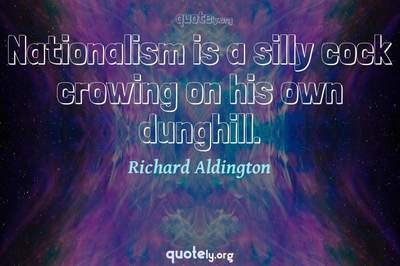 Photo Quote of Nationalism is a silly cock crowing on his own dunghill.