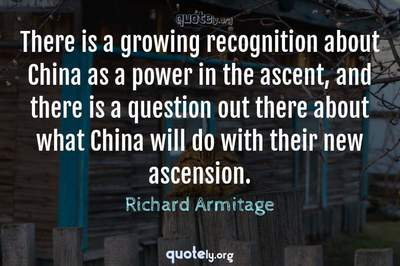 Photo Quote of There is a growing recognition about China as a power in the ascent, and there is a question out there about what China will do with their new ascension.