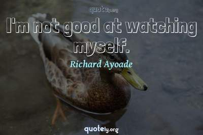 Photo Quote of I'm not good at watching myself.