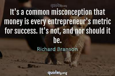 Photo Quote of It's a common misconception that money is every entrepreneur's metric for success. It's not, and nor should it be.