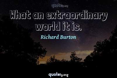 Photo Quote of What an extraordinary world it is.