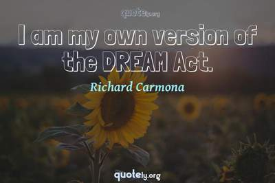 Photo Quote of I am my own version of the DREAM Act.