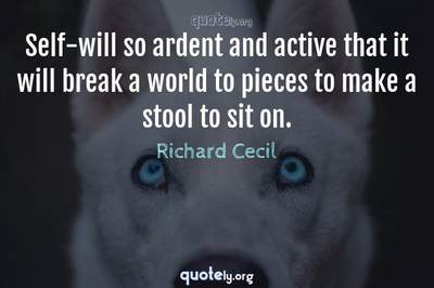 Photo Quote of Self-will so ardent and active that it will break a world to pieces to make a stool to sit on.
