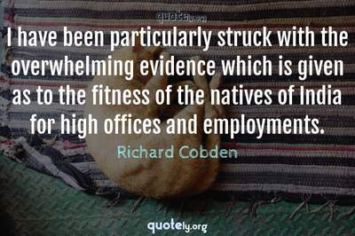Photo Quote of I have been particularly struck with the overwhelming evidence which is given as to the fitness of the natives of India for high offices and employments.