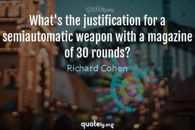 Photo Quote of What's the justification for a semiautomatic weapon with a magazine of 30 rounds?