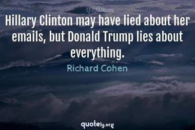 Photo Quote of Hillary Clinton may have lied about her emails, but Donald Trump lies about everything.