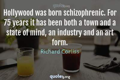 Photo Quote of Hollywood was born schizophrenic. For 75 years it has been both a town and a state of mind, an industry and an art form.