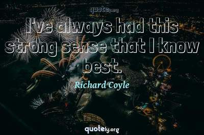 Photo Quote of I've always had this strong sense that I know best.