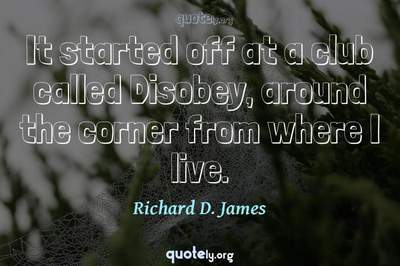 Photo Quote of It started off at a club called Disobey, around the corner from where I live.