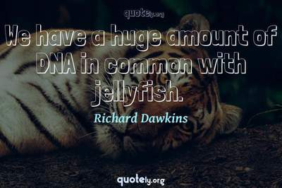 Photo Quote of We have a huge amount of DNA in common with jellyfish.