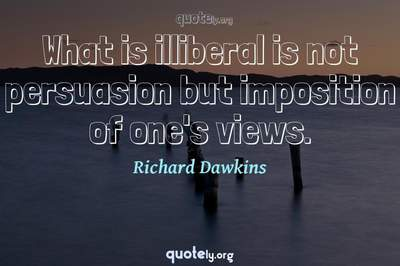 Photo Quote of What is illiberal is not persuasion but imposition of one's views.