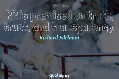 Photo Quote of PR is premised on truth, trust, and transparency.