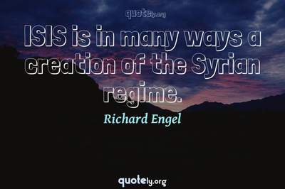 Photo Quote of ISIS is in many ways a creation of the Syrian regime.