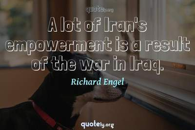 Photo Quote of A lot of Iran's empowerment is a result of the war in Iraq.