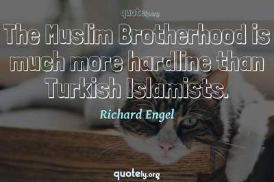 Photo Quote of The Muslim Brotherhood is much more hardline than Turkish Islamists.