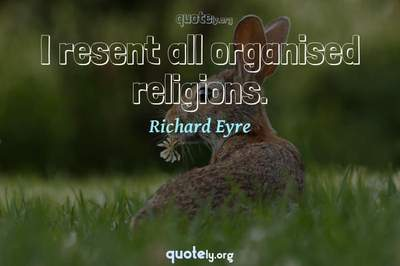 Photo Quote of I resent all organised religions.