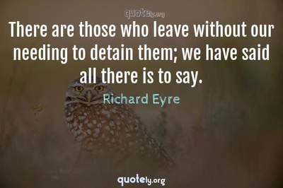 Photo Quote of There are those who leave without our needing to detain them; we have said all there is to say.
