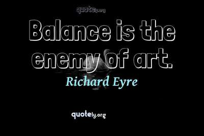 Photo Quote of Balance is the enemy of art.