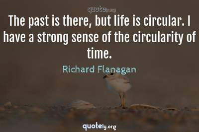 Photo Quote of The past is there, but life is circular. I have a strong sense of the circularity of time.