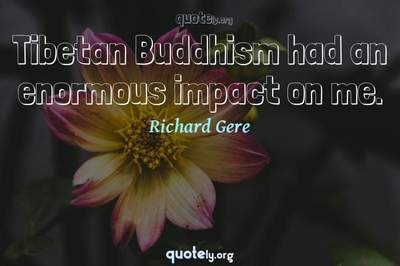 Photo Quote of Tibetan Buddhism had an enormous impact on me.