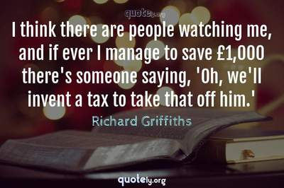 Photo Quote of I think there are people watching me, and if ever I manage to save £1,000 there's someone saying, 'Oh, we'll invent a tax to take that off him.'