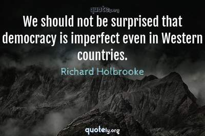 Photo Quote of We should not be surprised that democracy is imperfect even in Western countries.