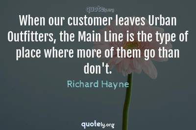 Photo Quote of When our customer leaves Urban Outfitters, the Main Line is the type of place where more of them go than don't.