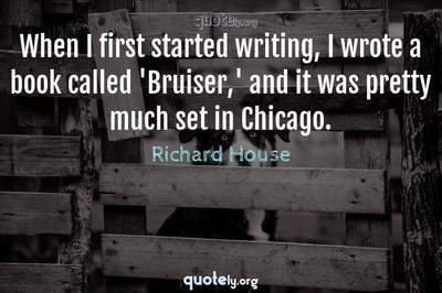 Photo Quote of When I first started writing, I wrote a book called 'Bruiser,' and it was pretty much set in Chicago.