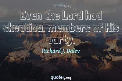 Photo Quote of Even the Lord had skeptical members of His party.
