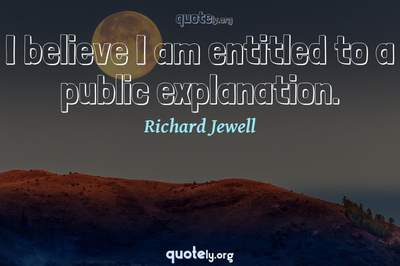 Photo Quote of I believe I am entitled to a public explanation.