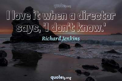 Photo Quote of I love it when a director says, 'I don't know.'
