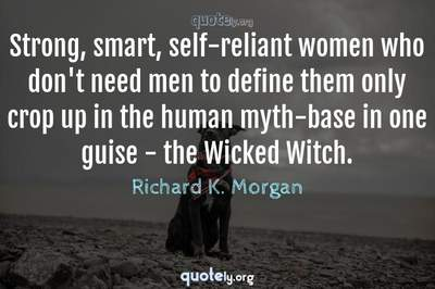 Photo Quote of Strong, smart, self-reliant women who don't need men to define them only crop up in the human myth-base in one guise - the Wicked Witch.
