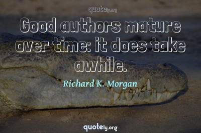 Photo Quote of Good authors mature over time: it does take awhile.